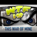 ► WTF Is… –  This War of Mine ?