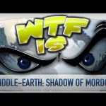 ► WTF Is… –  Middle-earth: Shadow of Mordor ?
